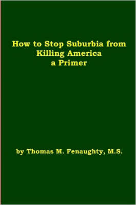 How to Stop Suburbia from Killing America! A Primer. by Thomas Fenaughty