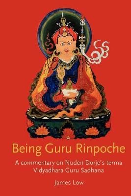 Being Guru Rinpoche A Commentary on Nuden Dorje's Terma Vidyadhara Guru Sadhana by James Low