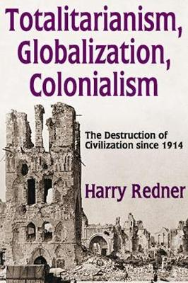Totalitarianism, Globalization, Colonialism The Destruction of Civilization Since 1914 by Harry Redner