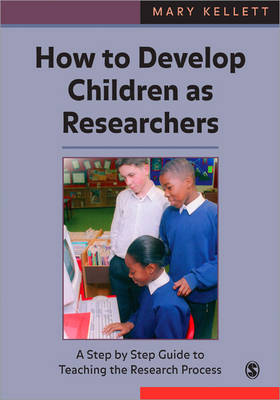 How to Develop Children as Researchers A Step by Step Guide to Teaching the Research Process by Mary Kellett