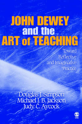 John Dewey and the Art of Teaching Toward Reflective and Imaginative Practice by Douglas J. Simpson, Michael J. B. Jackson, Judy C. Aycock
