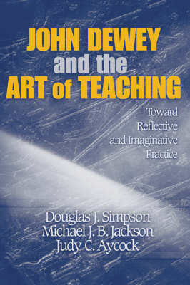 John Dewey and the Art of Teaching Toward Reflective and Imaginative Practice by Douglas J. Simpson, Michael J. B. Jackson, Judy C. Aycock