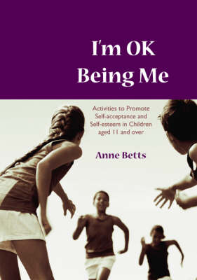 I'm Okay Being Me Activities to Promote Self-acceptance and Self-esteem in Young People aged 12 to 18 years by Anne Betts