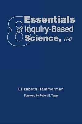 Eight Essentials of Inquiry-Based Science, K-8 by Elizabeth Hammerman