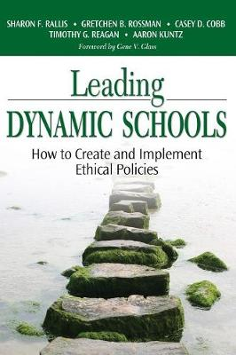 Leading Dynamic Schools How to Create and Implement Ethical Policies by Sharon F. Rallis, Gretchen B. Rossman, Casey D. Cobb, Timothy G. Reagan