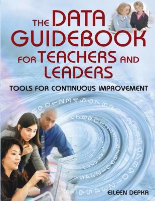The Data Guidebook for Teachers and Leaders Tools for Continuous Improvement by Eileen M. Depka