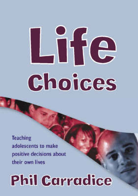 Life Choices Teaching Adolescents to Make Positive Decisions about Their Own Lives by Phil Carradice