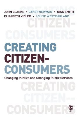 Creating Citizen-Consumers Changing Publics and Changing Public Services by John H. Clarke, Janet E. Newman, Nick Smith, Elizabeth Vidler