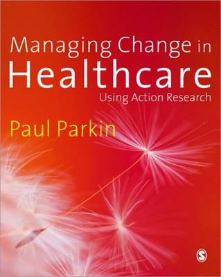 Managing Change in Healthcare Using Action Research by Paul Parkin