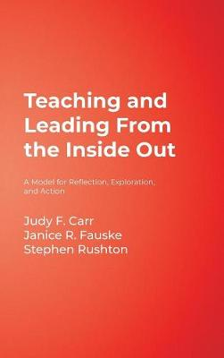 Teaching and Leading From the Inside Out A Model for Reflection, Exploration, and Action by Judy F. Carr, Janice R. Fauske, Stephen Rushton