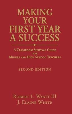 Making Your First Year a Success A Classroom Survival Guide for Middle and High School Teachers by Robert L. Wyatt, Joyce Elaine White