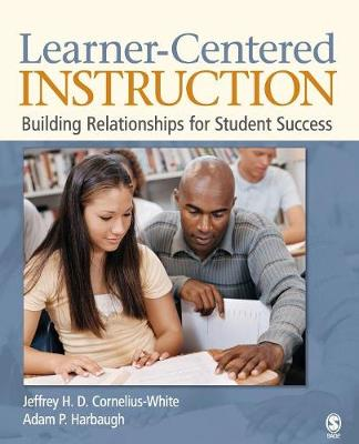Learner-Centered Instruction Building Relationships for Student Success by Jeffrey H. D. Cornelius-White, Adam P. Harbaugh