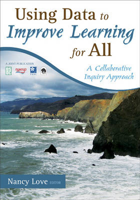 Using Data to Improve Learning for All A Collaborative Inquiry Approach by Nancy B. Love