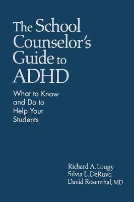 The School Counselor's Guide to ADHD What to Know and Do to Help Your Students by Richard A. Lougy
