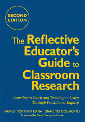 The Reflective Educator's Guide to Classroom Research Learning to Teach and Teaching to Learn Through Practitioner Inquiry by Nancy Fichtman Dana