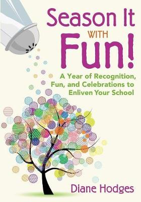 Season It With Fun! A Year of Recognition, Fun, and Celebrations to Enliven Your School by Diane Hodges