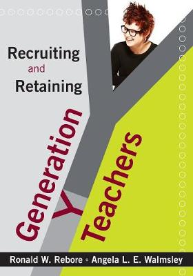 Recruiting and Retaining Generation Y Teachers by Ronald W. Rebore, Angela Lynn Evans Walmsley