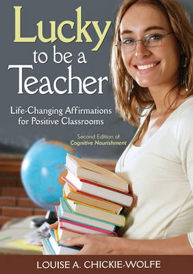 Lucky to Be a Teacher Life-Changing Affirmations for Positive Classrooms by Louise A. Chickie-Wolfe