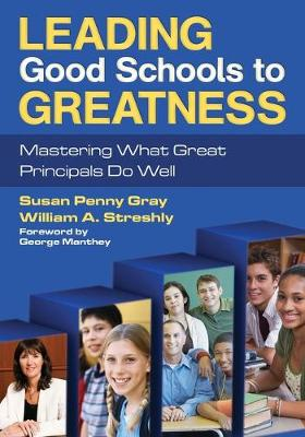 Leading Good Schools to Greatness Mastering What Great Principals Do Well by Susan P. Gray, William A. Streshly