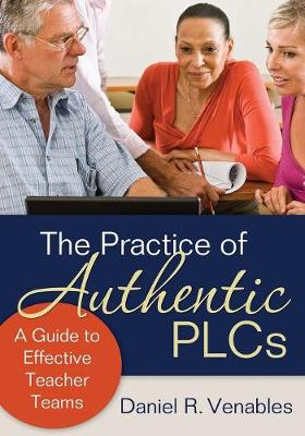 The Practice of Authentic PLCs A Guide to Effective Teacher Teams by Daniel R. Venables