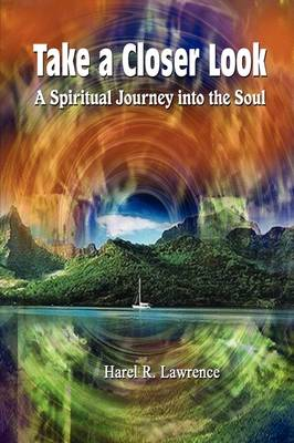 Take a Closer Look A Spiritual Journey into the Soul by Harel R. Lawrence
