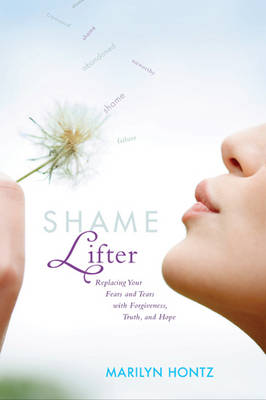 Shame Lifter Replacing Your Fears and Tears with Forgiveness, Truth, and Hope by Marilyn Hontz