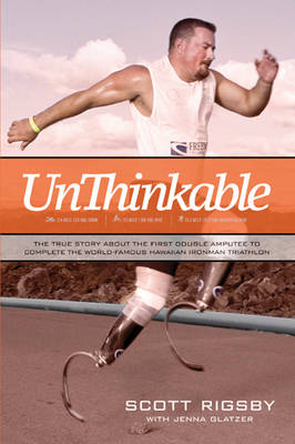 Unthinkable The True Story about the First Double Amputee to Complete the World-Famous Hawaiian Iron Man Triathlon by Scott Rigsby