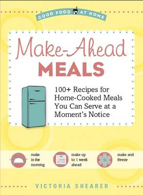 Make-Ahead Meals 100+ Recipes for Home-Cooked Meals You Can Serve at a Moment's Notice by Victoria Shearer