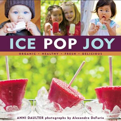 Ice Pop Joy Organic, Healthy, Fresh, Delicious by Anni Daulater