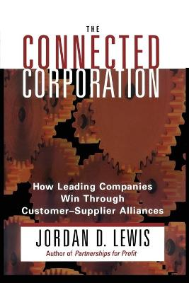 Connected Corporation How Leading Companies Manage Customer-Supplier Alliances by Jordan D. Lewis