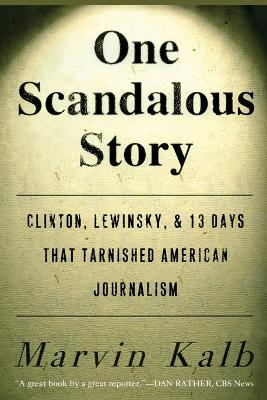One Scandalous Story Clinton, Lewinsky, and Thirteen Days That Tarnished American Journalism by Marvin Kalb