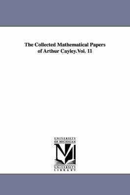The Collected Mathematical Papers of Arthur Cayley.Vol. 11 by Arthur Cayley