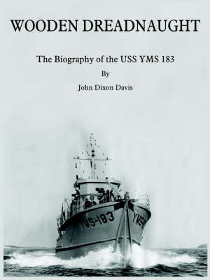 Wooden Dreadnaught The Biography of the USS YMS 183 by John Dixon Davis