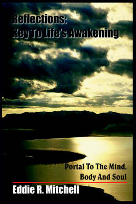 Reflections Key To Life's Awakening: Portal To The Mind, Body And Soul by Eddie R. Mitchell