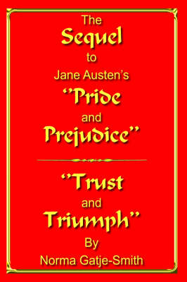 The Sequel to Jane Austen's ''Pride and Prejudice'' ''Trust and Triumph'' by Norma Gatje-Smith