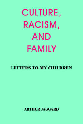 Culture, Racism, and Family Letters to My Children by ARTHUR JAGGARD