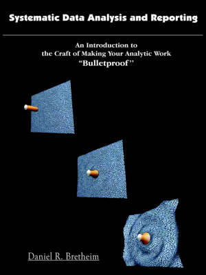 Systematic Data Analysis and Reporting An Introduction to the Craft of Making Your Analytic Work ''Bulletproof'' by Daniel R. Bretheim