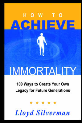 How to Achieve Immortality 100 Ways to Create Your Own Legacy for Future Generations by Lloyd Silverman