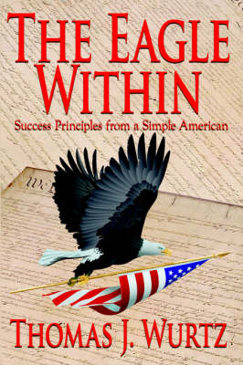The Eagle Within Success Principles from a Simple American by Thomas J. Wurtz