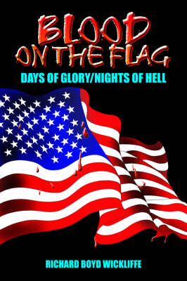 Blood on the Flag Days of Glory/Nights of Hell by RICHARD BOYD WICKLIFFE
