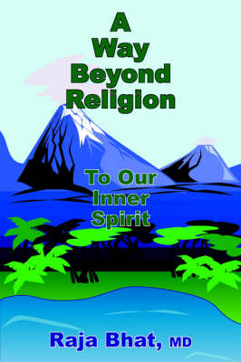 A Way Beyond Religion To Our Inner Spirit by Raja Bhat