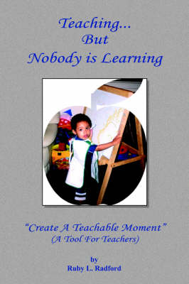 Teaching... But Nobody is Learning ''Create A Teachable Moment'' by Ruby L. Radford