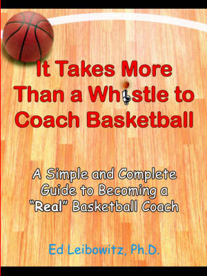 It Takes More Than A Whistle to Coach Basketball A Simple and Complete Guide to Becoming A Real Basketball Coach by Ed Leibowitz