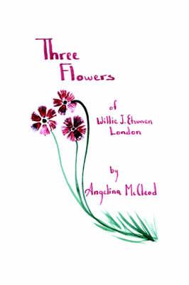 Three Flowers of Willie J. Etsunen London by Angelina McCleod