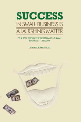 Success in Small Business Is a Laughing Matter by J. Phillips L. Johnston J.D.