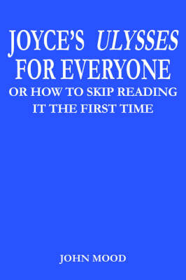 Joyce's Ulysses for Everyone Or How to Skip Reading it the First Time by JOHN MOOD