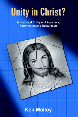 Unity in Christ? A Historical Critique of Apostasy, Reformation and Restoration by Ken Molloy