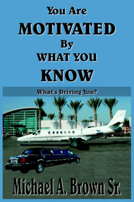 You Are Motivated By What You Know What's Driving You? by Michael A. Brown Sr.