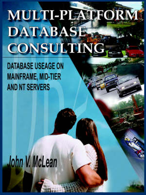 Multi-Platform Database Consulting Database Useage on Mainframe, Mid-Tier and NT Servers by John V. McLean