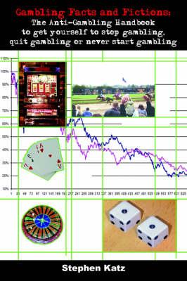 Gambling Facts and Fictions The Anti-gambling Handbook to Get Yourself to Stop Gambling, Quit Gambling or Never Start Gambling by Stephen Katz
